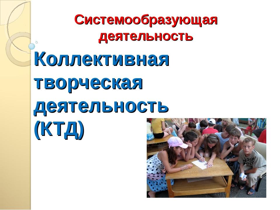 Коллективная творческая деятельность (КТД) Системообразующая деятельность