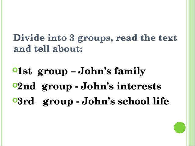 Divide into 3 groups, read the text and tell about: 1st group – John's family...