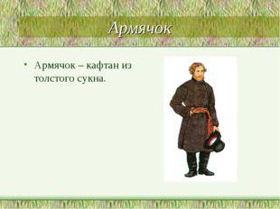 Армячок Армячок – кафтан из толстого сукна.