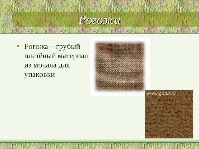 Рогожа Рогожа – грубый плетёный материал из мочала для упаковки