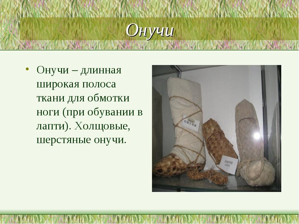Онучи Онучи – длинная широкая полоса ткани для обмотки ноги (при обувании в л...