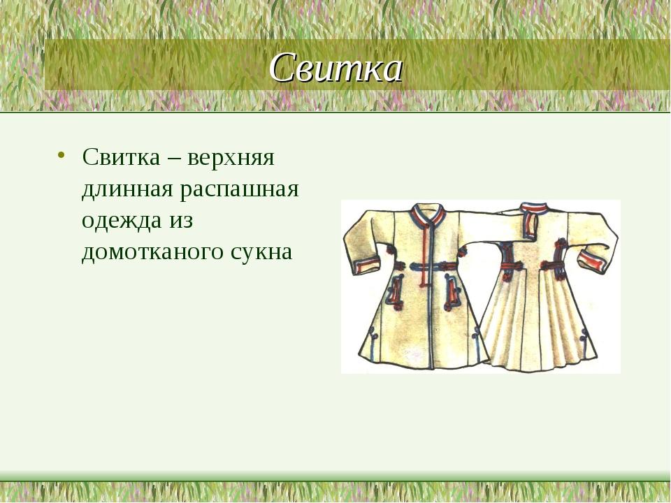 Свитка Свитка – верхняя длинная распашная одежда из домотканого сукна