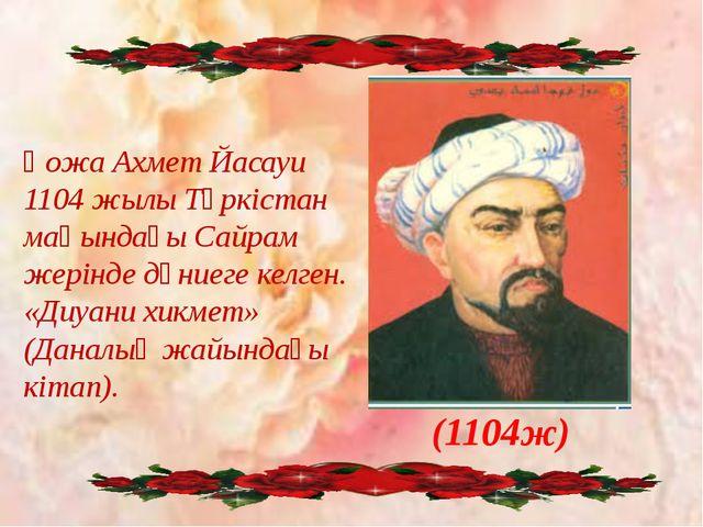 Қожа Ахмет Йасауи 1104 жылы Түркістан маңындағы Сайрам жерінде дүниеге келге...