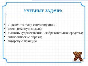 УЧЕБНЫЕ ЗАДАЧИ:    определить тему стихотворения; идею (главную мысль);
