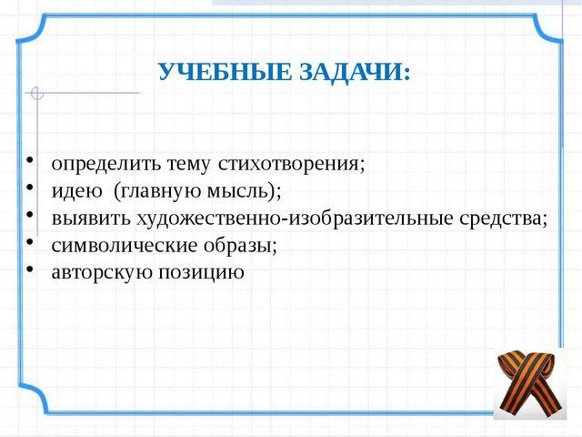УЧЕБНЫЕ ЗАДАЧИ:    определить тему стихотворения; идею (главную мысль);...