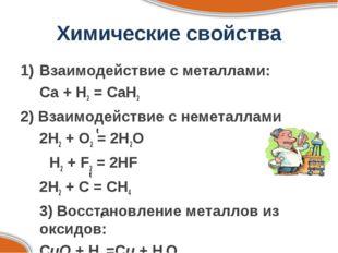 Химические свойства Взаимодействие с металлами: Ca + H2 = CaH2 2) Взаимодейс