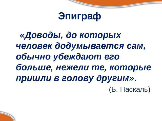 Эпиграф «Доводы, до которых человек додумывается сам, обычно убеждают его бол...