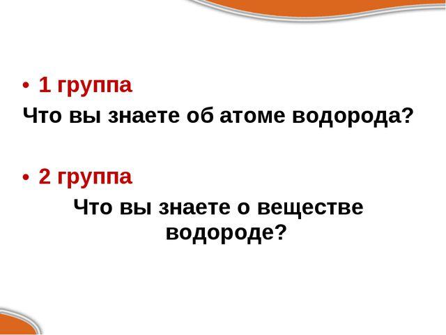 1 группа Что вы знаете об атоме водорода? 2 группа Что вы знаете о веществе в...
