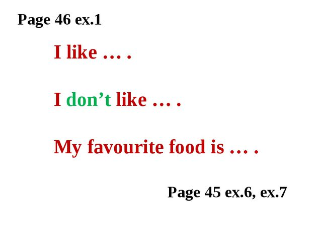 Page 46 ex.1 I like … . I don't like … . My favourite food is … . Page 45 ex....