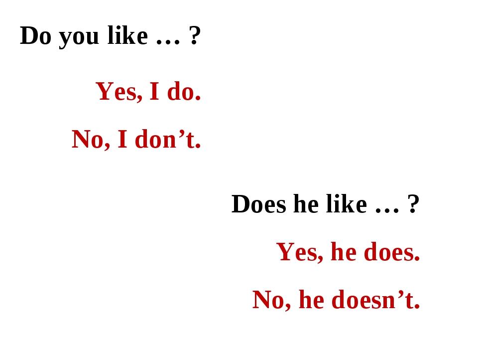 Do you like … ? Yes, I do. No, I don't. Does he like … ? Yes, he does. No, he...