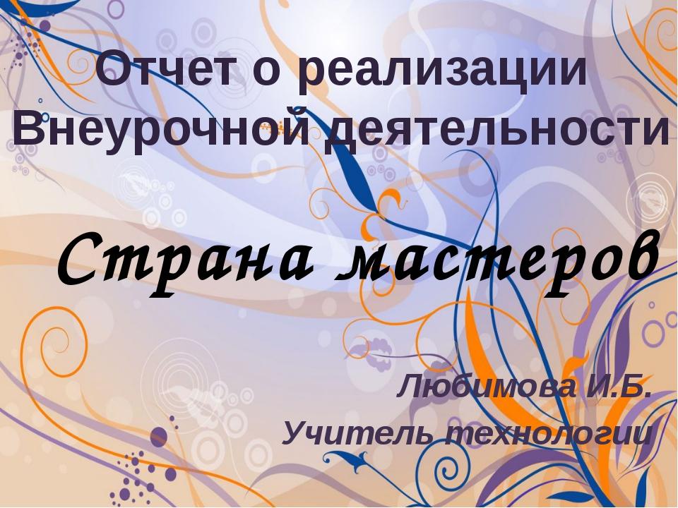 Любимова И.Б. Учитель технологии Отчет о реализации Внеурочной деятельности...