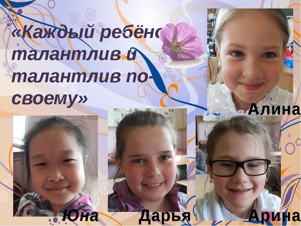 «Каждый ребёнок талантлив и талантлив по-своему» Алина Юна Дарья Арина
