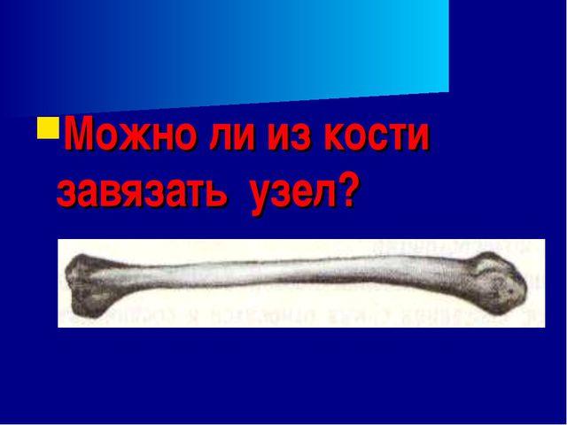 Можно ли из кости завязать узел?