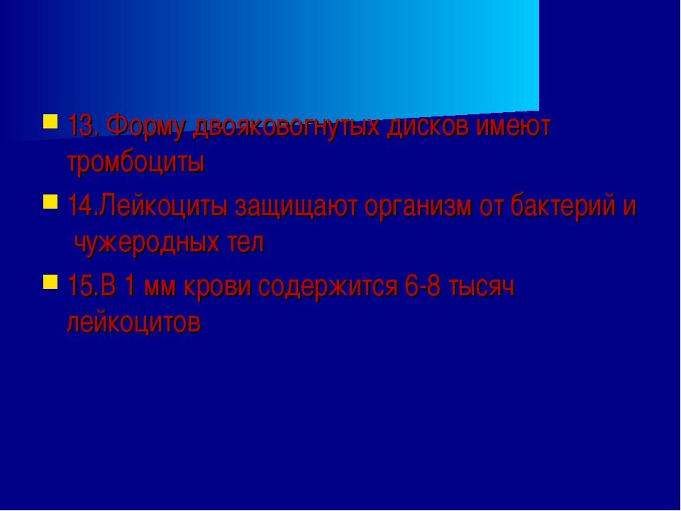 13. Форму двояковогнутых дисков имеют тромбоциты 14.Лейкоциты защищают органи...