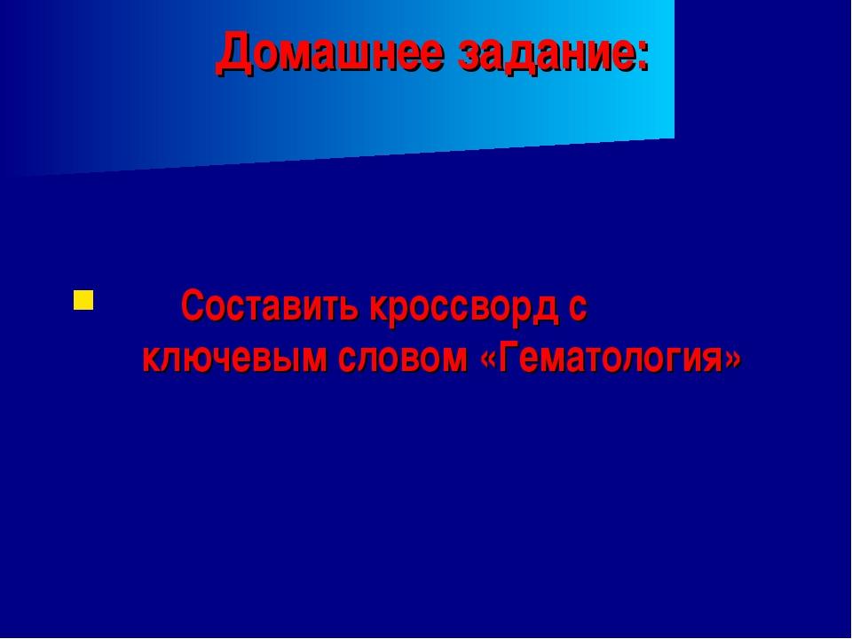 Домашнее задание: Составить кроссворд с ключевым словом «Гематология»