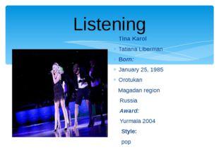 Listening Tina Karol Tatiana Liberman Born: January 25, 1985 Orotukan Magadan