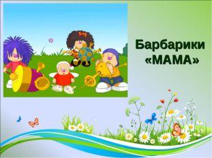 Барбарики «МАМА»