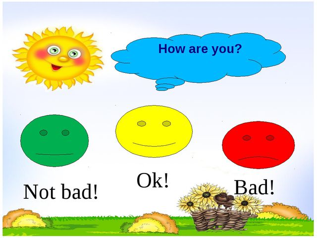 How are you? Not bad! Ok! Bad!