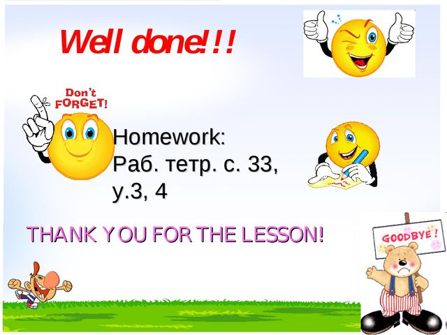 Well done!!! Homework: Раб. тетр. с. 33, у.3, 4 THANK YOU FOR THE LESSON!