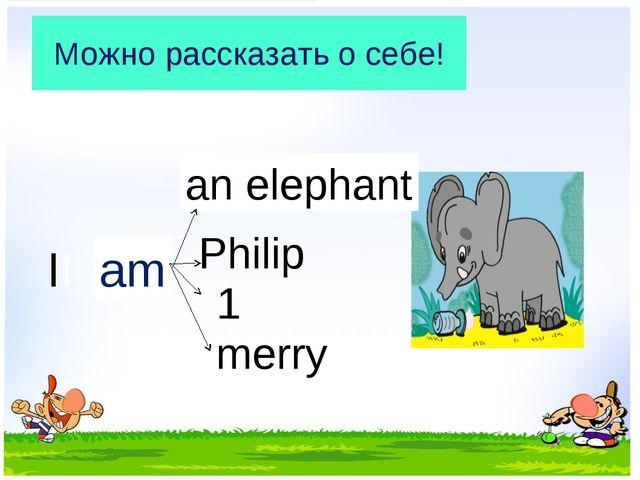 Можно рассказать о себе! II am an elephant Philip 1 merry