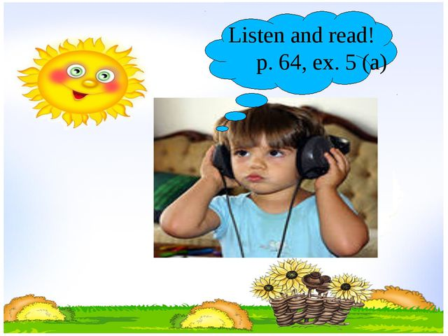 Listen and read! p. 64, ex. 5 (a)