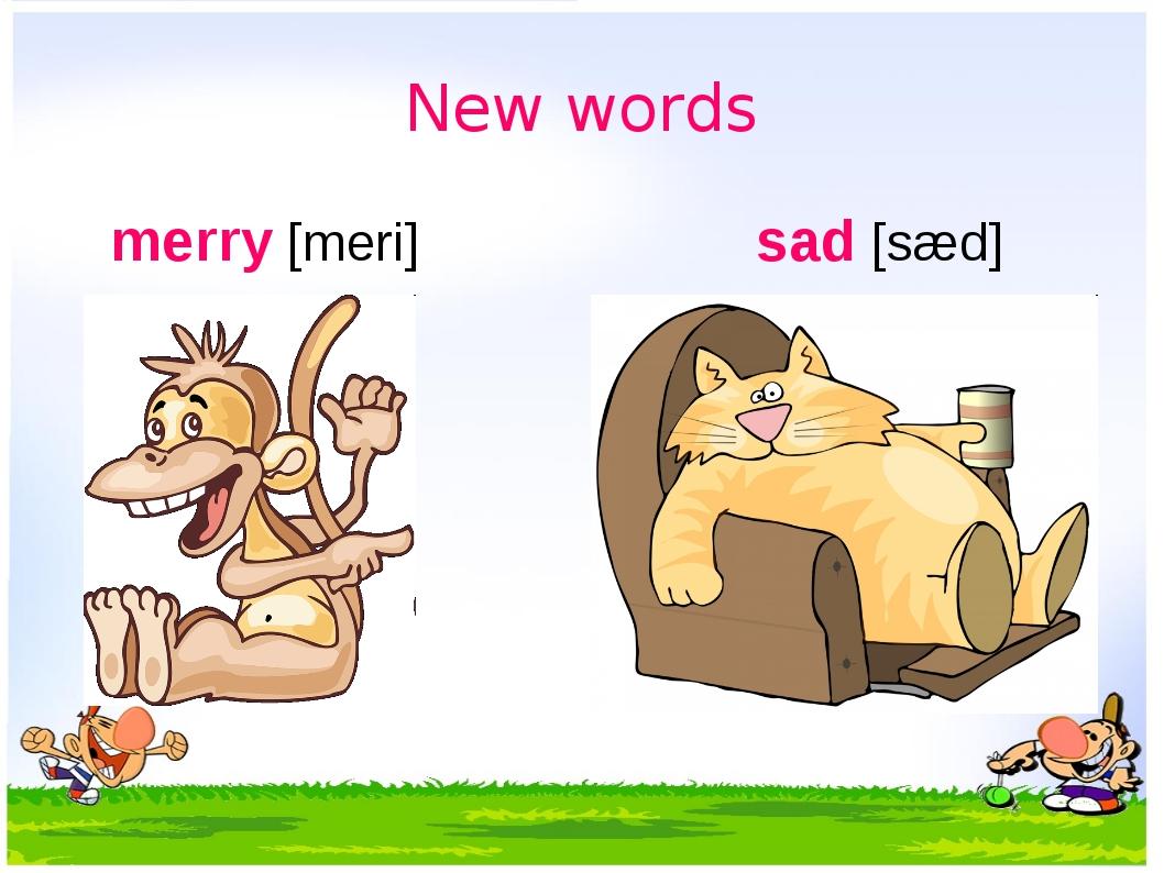 New words merry [meri] sad [sæd] весёлый грустный