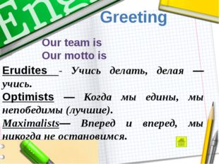 Greeting Our team is Our motto is Erudites  - Учись делать, делая — учись. O