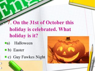 . 7. On the 31st of October this holiday is celebrated. What holiday is it?