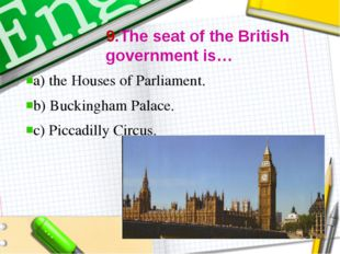 9.The seat of the British government is… a) the Houses of Parliament. b) Buc