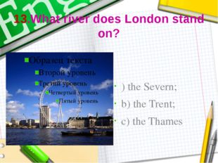 13.What river does London stand on? ) the Severn; b) the Trent; c) the Thames