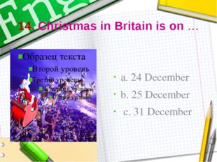 14. Christmas in Britain is on … a. 24 December b. 25 December c. 31 December