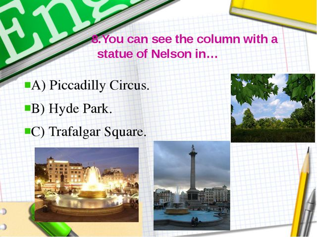 8.You can see the column with a statue of Nelson in… A) Piccadilly Circus. B...