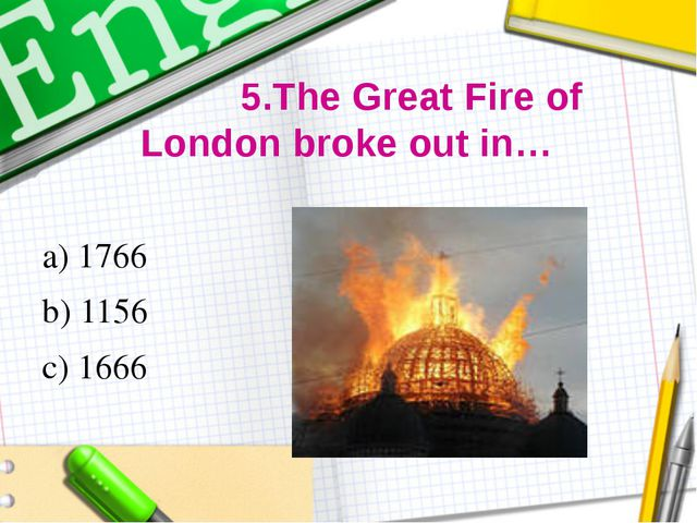 5.The Great Fire of London broke out in… a) 1766 b) 1156 c) 1666