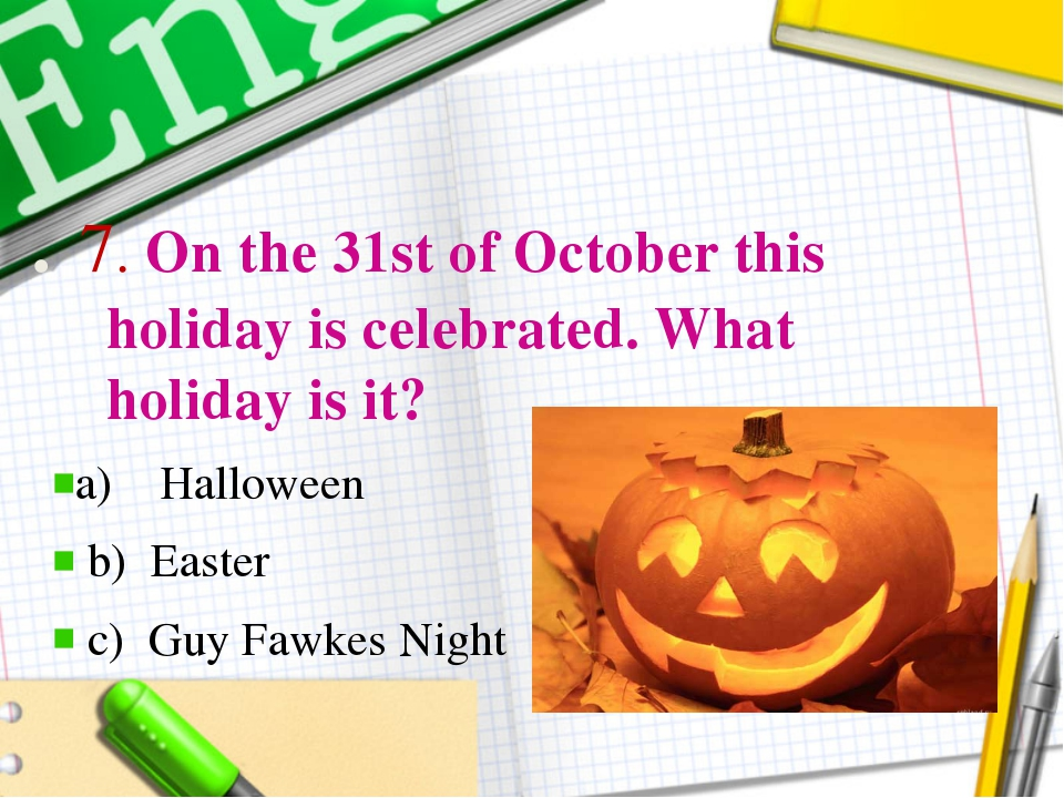 . 7. On the 31st of October this holiday is celebrated. What holiday is it?...