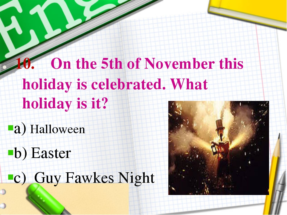 . 10. On the 5th of November this holiday is celebrated. What holiday is it?...