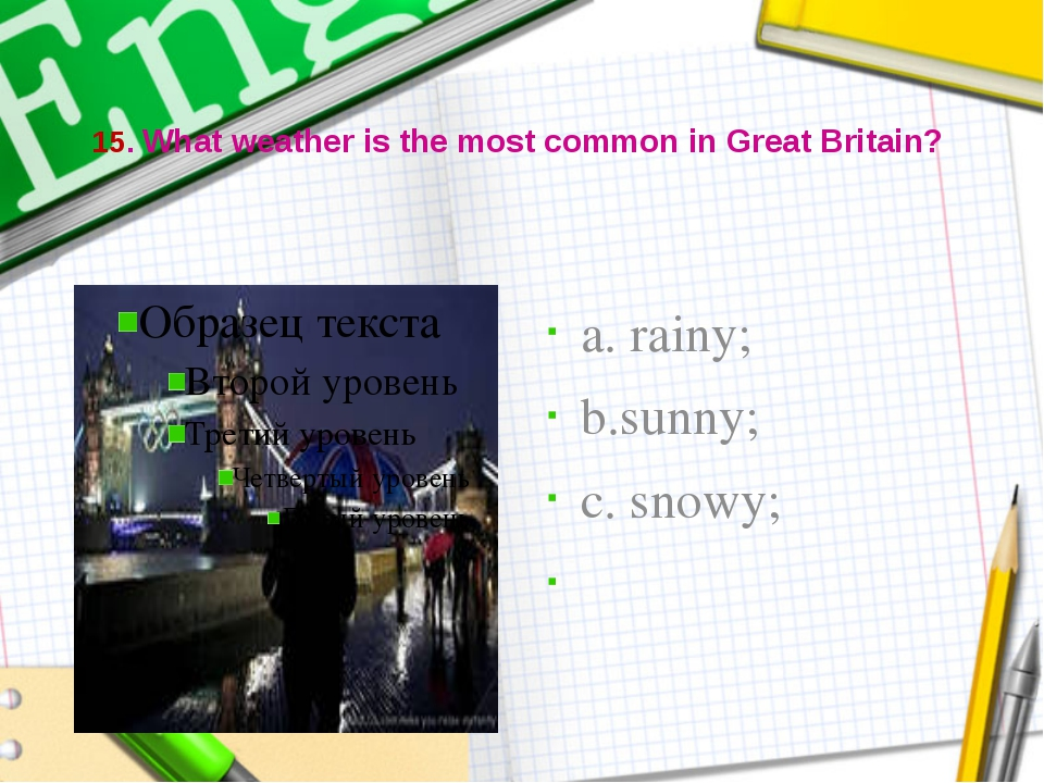 15. What weather is the most common in Great Britain? a. rainy; b.sunny; c....
