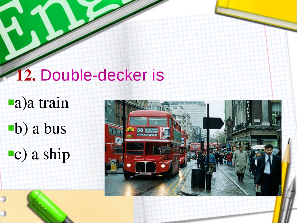 . 12. Double-decker is a)a train b) a bus c) a ship