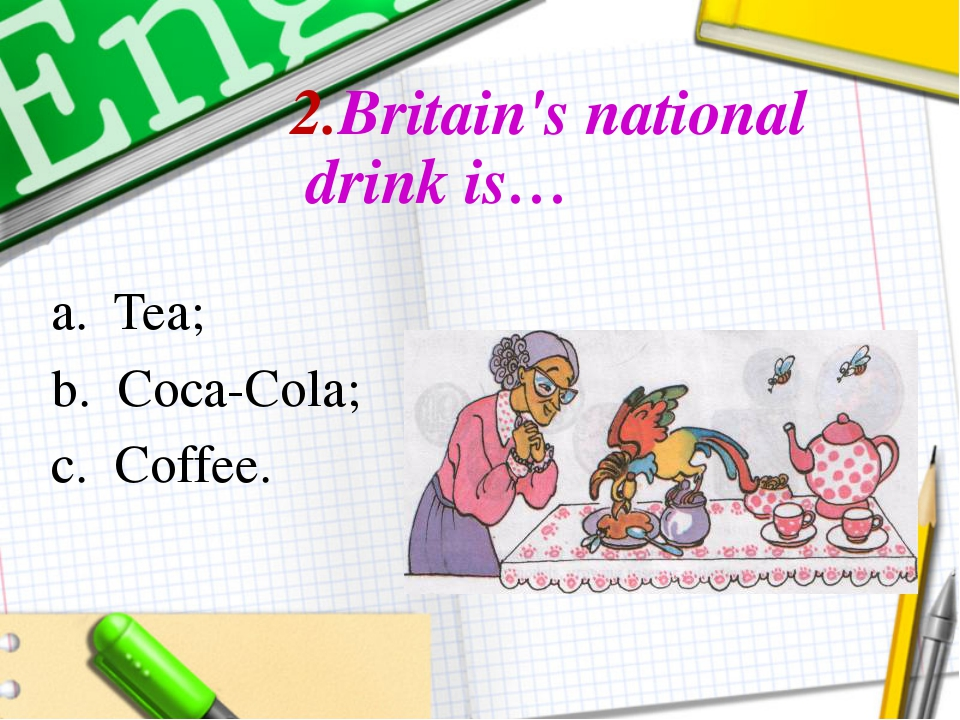 2.Britain's national drink is… a. Tea; b. Coca-Cola; c. Coffee.