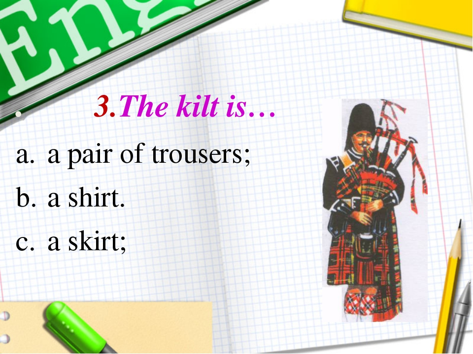 . 3.The kilt is… a pair of trousers; a shirt. a skirt;