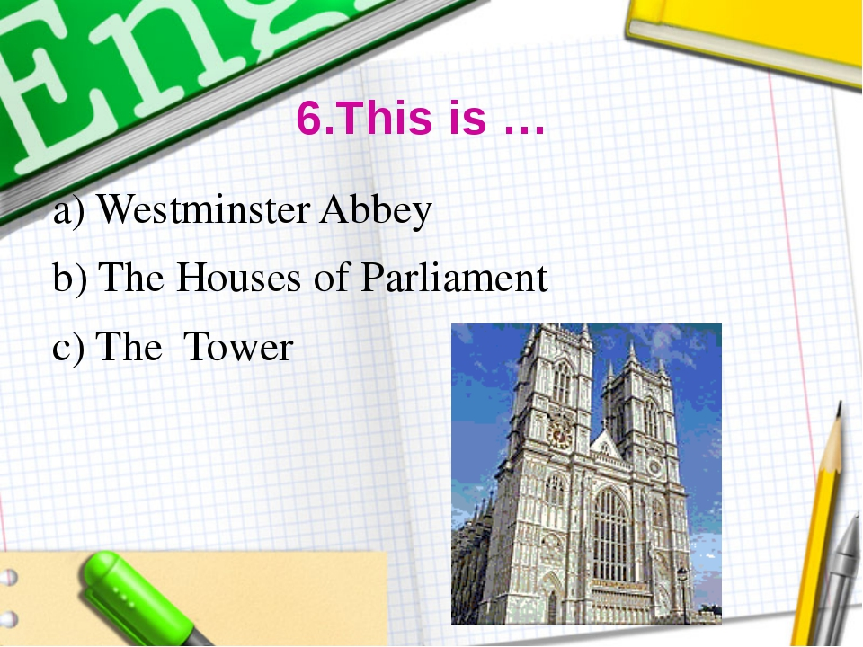 6.This is … a) Westminster Abbey b) The Houses of Parliament c) The Tower