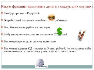 Какую функцию выполняют деньги в следующих случаях : Гамбургер стоит 45 рубл