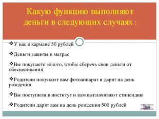 Какую функцию выполняют деньги в следующих случаях : У вас в кармане 50 рубле