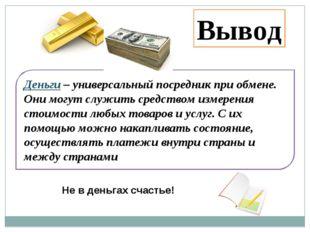 Деньги – универсальный посредник при обмене. Они могут служить средством изме