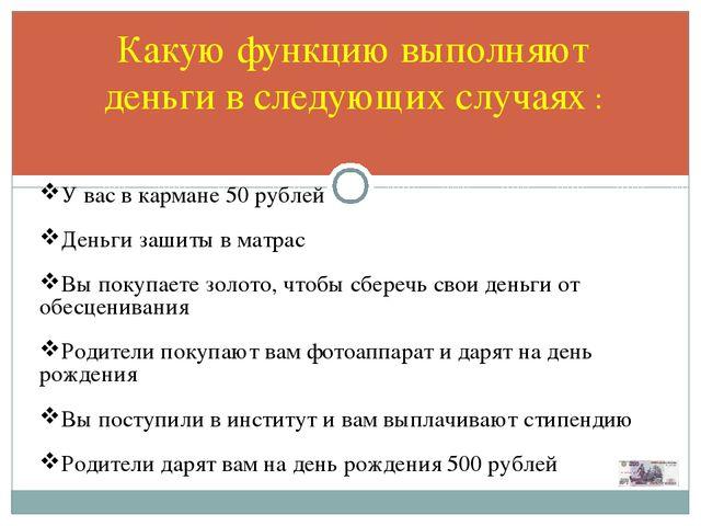 Какую функцию выполняют деньги в следующих случаях : У вас в кармане 50 рубле...