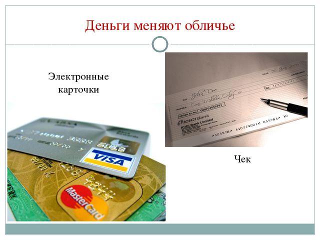 Деньги меняют обличье Чек Электронные карточки
