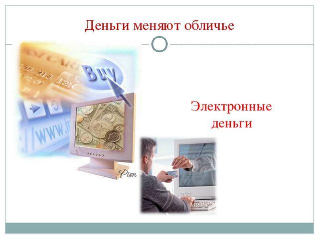 Деньги меняют обличье Электронные деньги