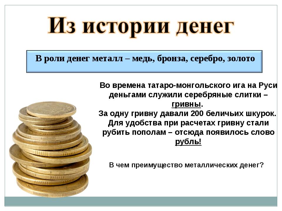 В чем преимущество металлических денег? Во времена татаро-монгольского ига на...