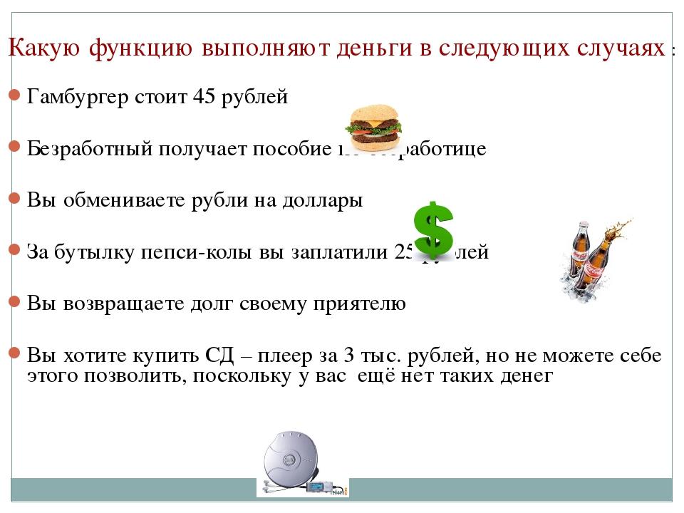 Какую функцию выполняют деньги в следующих случаях : Гамбургер стоит 45 рубл...
