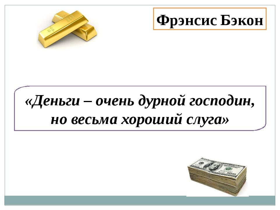 «Деньги – очень дурной господин, но весьма хороший слуга» Фрэнсис Бэкон