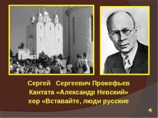 Сергей Сергеевич Прокофьев Кантата «Александр Невский» хор «Вставайте, люди р